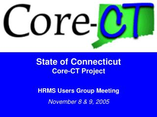 State of Connecticut Core-CT Project  HRMS Users Group Meeting November 8  9, 2005