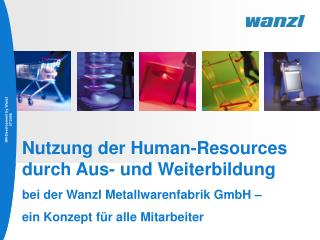 Nutzung der Human-Resources durch Aus- und Weiterbildung  bei der Wanzl Metallwarenfabrik GmbH    ein Konzept f r alle M