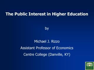 The Public Interest in Higher Education  by  Michael J. Rizzo Assistant Professor of Economics Centre College Danville,