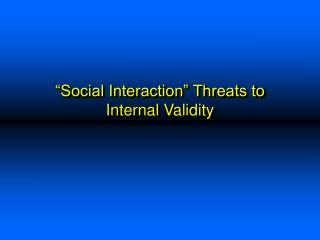 Social Interaction  Threats to Internal Validity