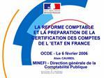LA REFORME COMPTABLE  ET LA PREPARATION DE LA CERTIFICATION DES COMPTES DE L  ETAT EN FRANCE   OCDE - Le 6 f vrier 2006