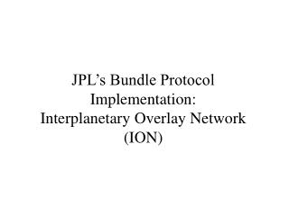 JPL s Bundle Protocol Implementation: Interplanetary Overlay Network ION