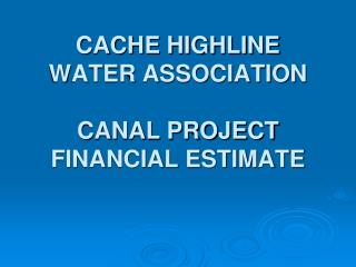 CACHE HIGHLINE WATER ASSOCIATION  CANAL PROJECT FINANCIAL ESTIMATE