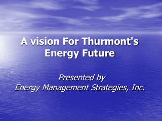A vision For Thurmonts Energy Future   Presented by  Energy Management Strategies, Inc.