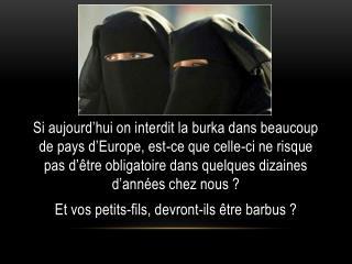 Si aujourd hui on interdit la burka dans beaucoup de pays d Europe, est-ce que celle-ci ne risque pas d  tre obligatoire