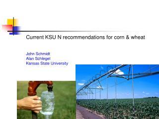 Current KSU N recommendations for corn  wheat   John Schmidt Alan Schlegel Kansas State University
