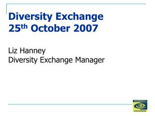 Diversity Exchange 25th October 2007  Liz Hanney Diversity Exchange Manager