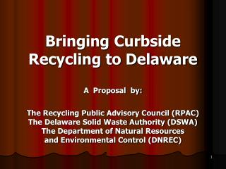 Bringing Curbside Recycling to Delaware  A  Proposal  by:  The Recycling Public Advisory Council RPAC  The Delaware Soli