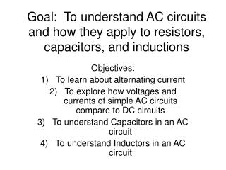 Goal:  To understand AC circuits and how they apply to resistors, capacitors, and inductions