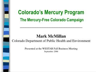 Colorado s Mercury Program  The Mercury-Free Colorado Campaign __________________________  Mark McMillan Colorado Depart