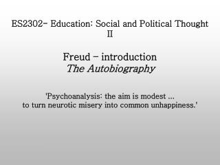 ES2302- Education: Social and Political Thought II  Freud   introduction The Autobiography   Psychoanalysis: the aim is