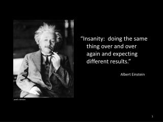 Insanity:  doing the same thing over and over again and expecting different results.