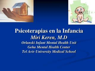 Psicoterapias en la Infancia Miri Keren, M.D Orlanski Infant Mental Health Unit Geha Mental Health Center Tel Aviv Unive