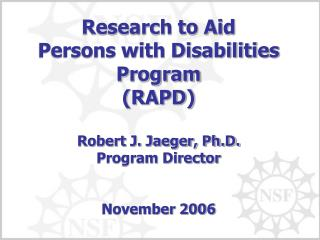 Research to Aid Persons with Disabilities Program RAPD  Robert J. Jaeger, Ph.D. Program Director   November 2006