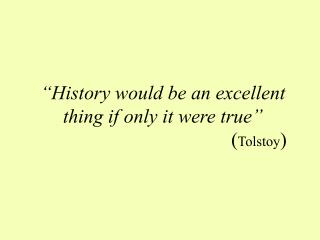 History would be an excellent thing if only it were true         Tolstoy