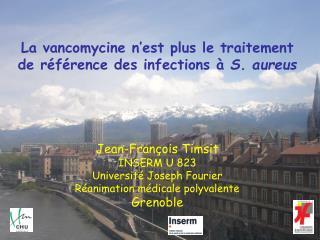 La vancomycine n est plus le traitement de r f rence des infections   S. aureus      Jean-Fran ois Timsit INSERM U 823 U