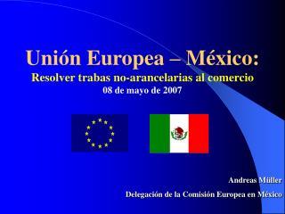 Uni n Europea   M xico: Resolver trabas no-arancelarias al comercio 08 de mayo de 2007