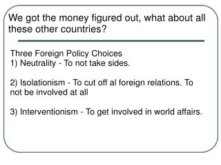 Three Foreign Policy Choices  1 Neutrality - To not take sides.  2 Isolationism - To cut off al foreign relations. To no