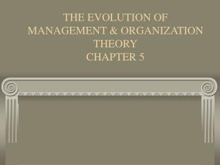 THE EVOLUTION OF MANAGEMENT  ORGANIZATION THEORY CHAPTER 5