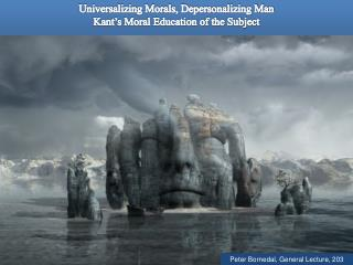 Universalizing Morals, Depersonalizing Man Kant s Moral Education of the Subject