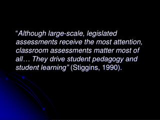 Although large-scale, legislated assessments receive the most attention, classroom assessments matter most of all  They