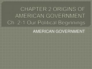 CHAPTER 2 ORIGINS OF AMERICAN GOVERNMENT Ch. 2-1 Our Political Beginnings