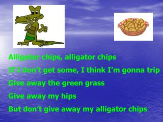 Alligator chips, alligator chips If I don t get some, I think I m gonna trip Give away the green grass Give away my hips