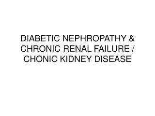 DIABETIC NEPHROPATHY  CHRONIC RENAL FAILURE