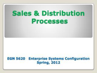 Sales  Distribution  Processes     EGN 5620   Enterprise Systems Configuration Spring, 2012