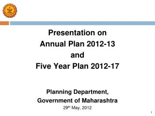 Presentation on Annual Plan 2012-13 and Five Year Plan 2012-17   Planning Department, Government of Maharashtra 29th May