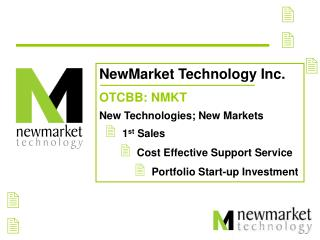 NewMarket Technology Inc. OTCBB: NMKT  New Technologies; New Markets     1st Sales              Cost Effective Support S