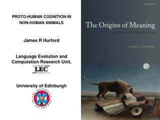 PROTO-HUMAN COGNITION IN NON-HUMAN ANIMALS   James R Hurford  Language Evolution and Computation Research Unit,   Univer