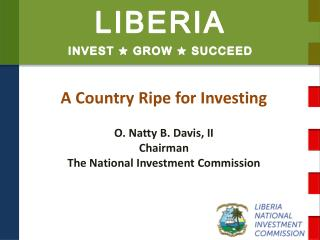 A Country Ripe for Investing  O. Natty B. Davis, II Chairman The National Investment Commission