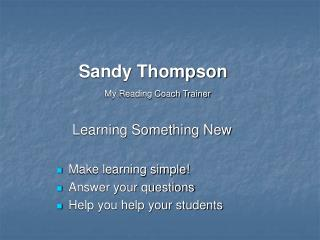 Sandy Thompson     My Reading Coach Trainer      Learning Something New  Make learning simple Answer your questions Help