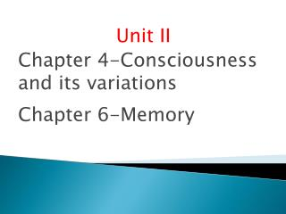 Unit II Chapter 4-Consciousness and its variations  Chapter 6-Memory