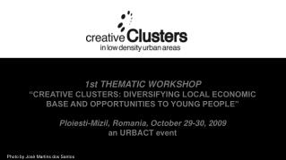 1st THEMATIC WORKSHOP  CREATIVE CLUSTERS: DIVERSIFYING LOCAL ECONOMIC BASE AND OPPORTUNITIES TO YOUNG PEOPLE       Ploie