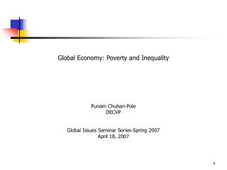 Global Economy: Poverty and Inequality       Punam Chuhan-Pole DECVP   Global Issues Seminar Series-Spring 2007 April 18