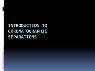 INTRODUCTION TO CHROMATOGRAPHIC  SEPARATIONS