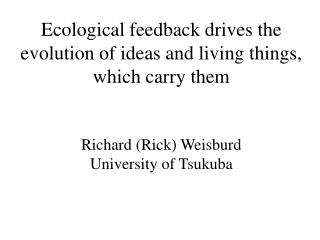 Ecological feedback drives the evolution of ideas and living things, which carry them    Richard Rick Weisburd Universit