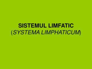 SISTEMUL LIMFATIC  SYSTEMA LIMPHATICUM