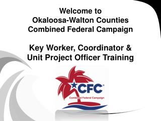 Welcome to Okaloosa-Walton Counties Combined Federal Campaign  Key Worker, Coordinator   Unit Project Officer Training