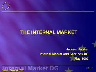 THE INTERNAL MARKET   Jeroen Hooijer Internal Market and Services DG May 2005