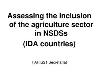 Assessing the inclusion of the agriculture sector in NSDSs IDA countries    PARIS21 Secretariat   Meeting on Agricultura