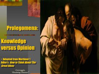Prolegomena:  Knowledge versus Opinion   Adapted from Mortimer J. Adler s  How to Think About The Great Ideas