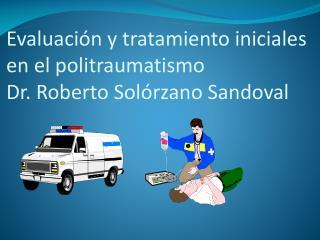 Evaluaci n y tratamiento iniciales en el politraumatismo   Dr. Roberto Sol rzano Sandoval
