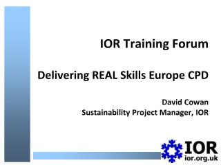 IOR Training Forum   Delivering REAL Skills Europe CPD  David Cowan Sustainability Project Manager, IOR