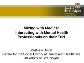 Mixing with Medics:  Interacting with Mental Health Professionals on their Turf   Matthew Smith  Centre for the Social H