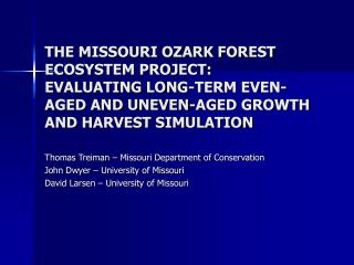 THE MISSOURI OZARK FOREST ECOSYSTEM PROJECT: EVALUATING LONG-TERM EVEN-AGED AND UNEVEN-AGED GROWTH AND HARVEST SIMULATIO