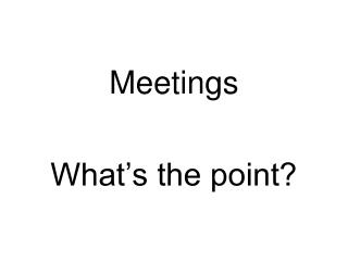 Meetings  What s the point