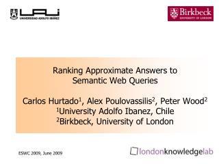 Ranking Approximate Answers to  Semantic Web Queries  Carlos Hurtado1, Alex Poulovassilis2, Peter Wood2 1University Adol